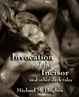 Invocation of the Incisor and Other Dark Tales by [Hughes, Michael M.]