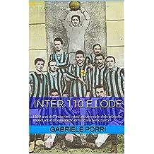 Inter 110 e lode: I 110 anni dell'Inter raccontati attraverso le sfide più belle, importanti e drammatiche della storia nerazzurra (Italian Edition)