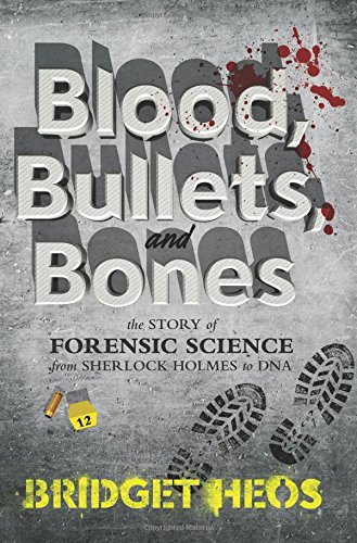 Blood, Bullets, and Bones: The Story of Forensic Science from Sherlock Holmes to DNA (Bones Sherlock)