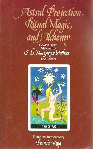 Astral Projection, Ritual Magic, and Alchemy: Golden Dawn Material by S.L. MacGregor Mathers and Others