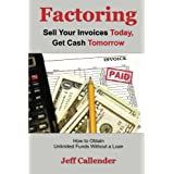 Factoring: Sell Your Invoices Today, Get Cash Tomorrow: How to Get Unlimited Funds without a Loan
