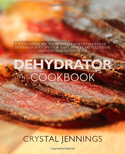 Dehydrator Cookbook: Ultimate Guide to Drying Food with Dozens of Dehydrator Recipes for Jerky, Snacks, Fruit Leather, and Just-Add-Water Meals by Crystal Jennings