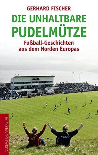 Die unhaltbare Pudelmütze: Fußball-Geschichten aus dem Norden Europas