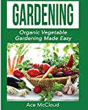 Gardening: Organic Vegetable Gardening Made Easy (Organic Vegetable Gardening Guide for Beginners)