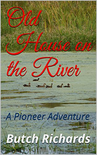 Old House on the River: A Pioneer Adventure by [Richards, Butch]
