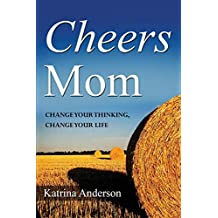 Cheers Mom: Change Your Thinking, Change Your Life