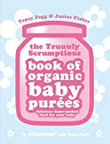 The Truuuly Scrumptious Book of Organic Baby Pures: Delicious Home-Cooked Food for Your Baby. Topsy
