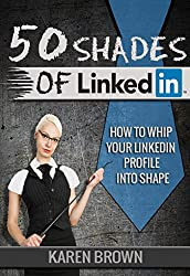 50 Shades of LinkedIn: How to whip your LinkedIn profile into shape (English Edition)