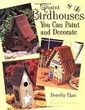 Quaint Birdhouses You Can Paint and Decorate, Dorothy Egan, 0891349863