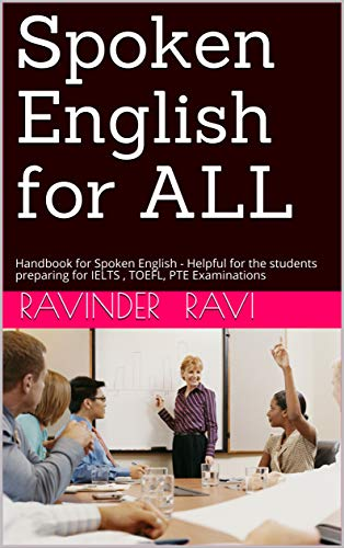 Spoken English for ALL: Handbook for Spoken English - Helpful for the students preparing for IELTS , TOEFL, PTE Examinations by [Ravi, Ravinder]