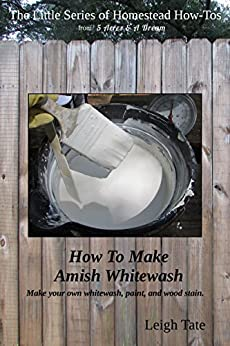 How To Make Amish Whitewash: Make your own whitewash, paint, and wood stain (The Little Series of Homestead How-Tos Book 11) (English Edition) de [Tate, Leigh]