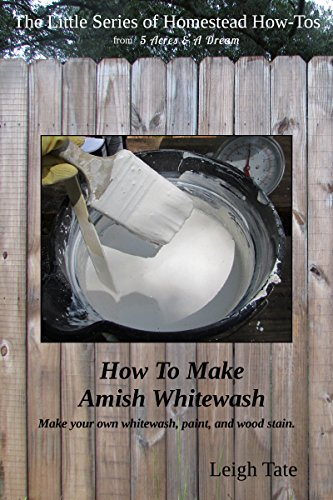 How To Make Amish Whitewash: Make your own whitewash, paint, and wood stain (The Little Series of Homestead How-Tos Book 11)