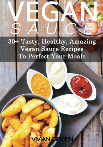 Vegan Sauce: 30+ Tasty, Healthy, Amazing Vegan Sauce Recipes To Perfect Your Meals (Amazing Vegan Recipes) (Volume 5)