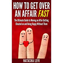 How To Get Over An Affair Fast: The Ultimate Guide To Moving On After Being Cheated On And Being Happy Without Them (Cheaters, Affair)