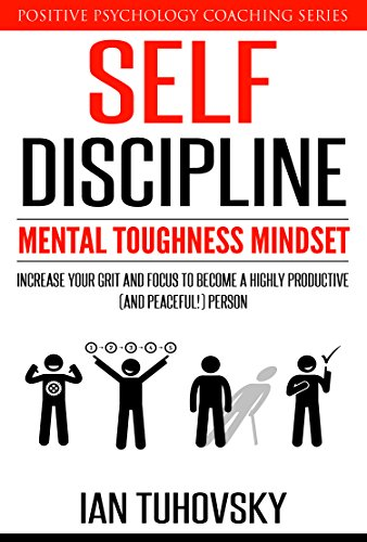 Self-Discipline: Mental Toughness Mindset: Increase Your Grit and Focus to Become a Highly Productive (and Peaceful!) Person (Positive Psychology Coaching Series Book 11) by [Tuhovsky, Ian]