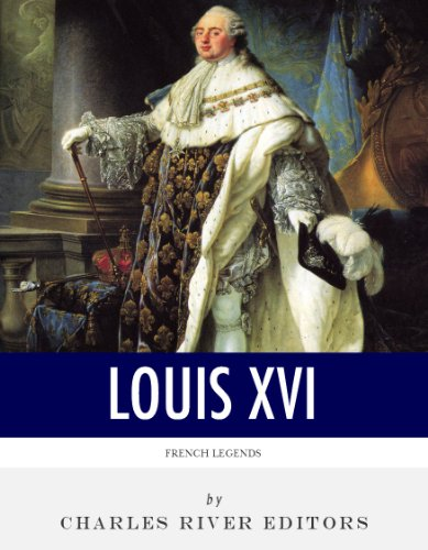French Legends: The Life and Legacy of King Louis XVI (A Brief Summary Of The French Revolution)