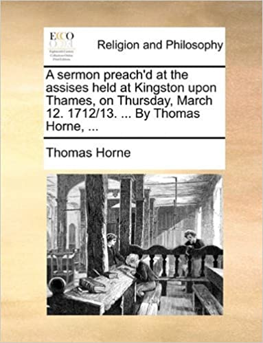 Book A sermon preach'd at the assises held at Kingston upon Thames, on Thursday, March 12. 1712/13. ... By Thomas Horne, ... by Thomas Horne (2010-06-24)
