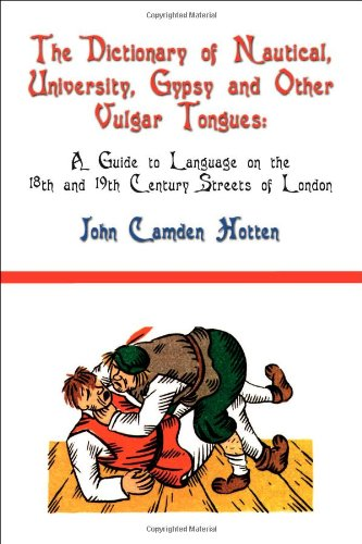 The Dictionary of Nautical, University, Gypsy and Other Vulgar Tongues: A Guide to Language on the 18th and 19th Century Streets of London by Fireship Press