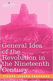 General Idea of the Revolution in the Nineteenth Century by Pierre-Joseph Proudhon (2007-03-01)