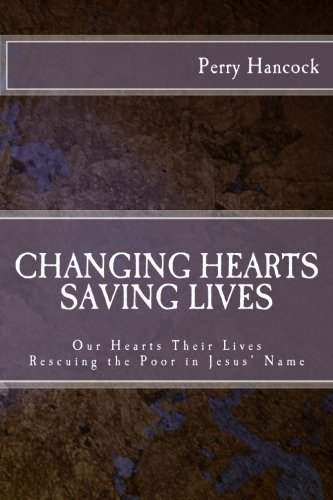 Changing Hearts Saving Lives: Our Hearts Their Lives - Rescuing the Poor In Jesus' Name