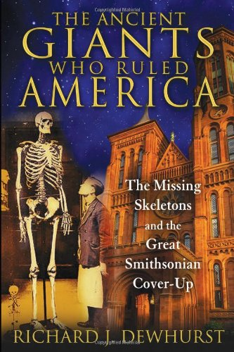 The Ancient Giants Who Ruled America: The Missing Skeletons and the Great Smithsonian Cover-Up