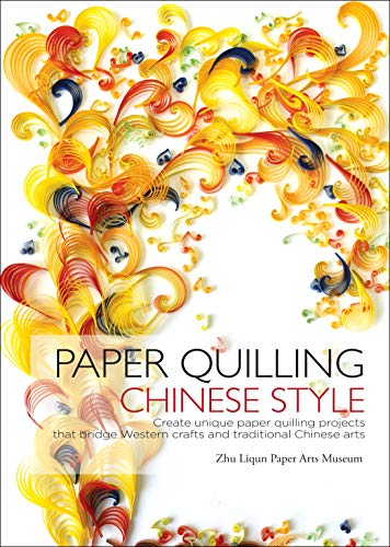 Paper Quilling Chinese Style: Create Unique Paper Quilling Projects that Bridge Western Crafts and Traditional Chinese - Paper Folding Chinese