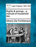 Rights and wrongs : a manual of household Law, Albany De Fonblanque, 1240004583