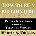 How to Be a Billionaire: Proven Strategies from the Titans of Wealth Audiobook by Martin S. Fridson Narrated by Johanna Ward