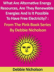 What Are Alternative Energy Resources, Are They Renewable Energies And Is It Possible To Have Free Electricity? : From The Pink Book Series By Debbie Nicholson