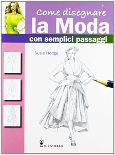 66661d9884e1 Amazon.it  Come disegnare la moda con semplici passaggi. Ediz. illustrata -  Susie Hodge - Libri