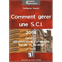 COMMENT GÉRER UNE S.C.I. 2008 : GESTION ADMINISTRATIVE COMPTABLE FISCALE ET LOCATIVE 4ÈME ÉDITION