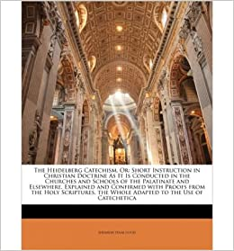 The Heidelberg Catechism, or: Short Instruction in Christian Doctrine as It Is Conducted in the Churches and Schools of the Palatinate and Elsewhere. Explained and Confirmed with Proofs from the Holy Scriptures. the Whole Adapted to the Use of Catechetica- Common