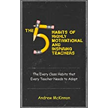 The 5 Habits of Highly Motivational and Inspirational Teachers: The Every Class Habits that Every Teacher Needs to Adopt (teach, classroom, teaching phonics, ... classroom management, learning resources)