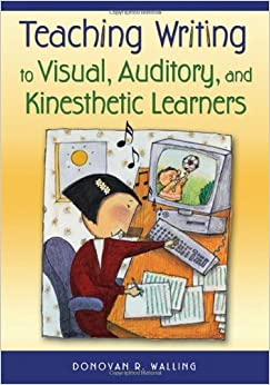 Teaching Writing to Visual, Auditory, and Kinesthetic Learners [2006] 1 Ed. Donovan R. Walling
