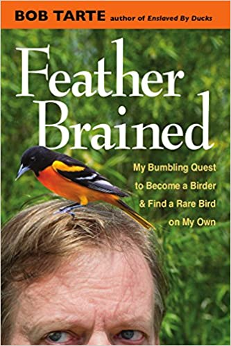 Feather Brained My Bumbling Quest To Become A Birder And Find A Rare Bird On My Own Bob Tarte  Amazon Com Books