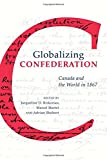 img - for Globalizing Confederation: Canada and the World in 1867 book / textbook / text book