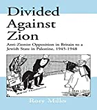 Divided Against Zion: Anti-Zionist Opposition to the Creation of a Jewish State in Palestine, 1945-1948 (Israeli History, Politics and Society)