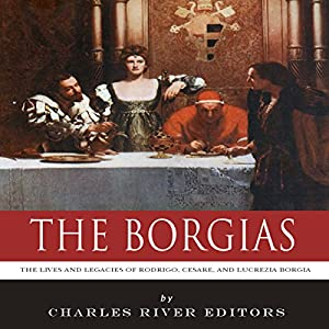 The Borgias: The Lives and Legacies of Rodrigo, Cesare, and Lucrezia Borgia Audiobook