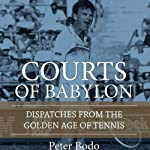 The Courts of Babylon: Dispatches from the Golden Age of Tennis | Peter Bodo
