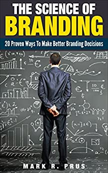 The Science Of Branding: 20 Proven Ways To Make Better Branding Decisions by [Prus, Mark]