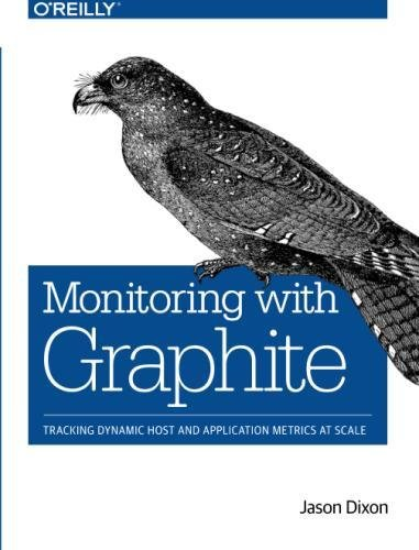 Monitoring with Graphite: Tracking Dynamic Host and Application Metrics at Scale by O Reilly Media