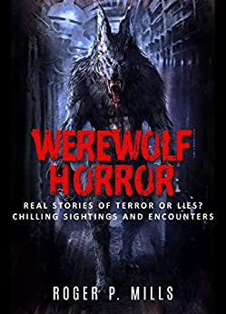 Werewolf Horror: Real Stories Of Terror Or Lies? Chilling Sightings And Encounters (Unexplained Mysteries Book 1) by [Mills, Roger P.]