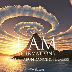 I AM Affirmations: Spiritual Abundance & Success by PowerThoughts  Meditation Club