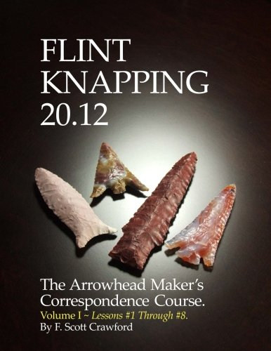 Download Flint Knapping 20.12  -- Volume I: The Arrowhead Maker's Correspondence Course (Lessons #1 through #8) (Volume 1) ebook