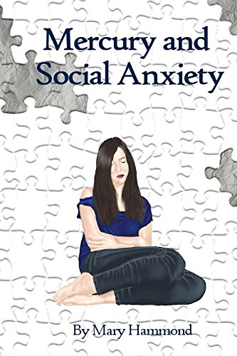 Mercury and Social Anxiety: Why Limiting Your Exposure to Mercury Can Ease Shyness, Anxiety and Depression by [Hammond, Mary]