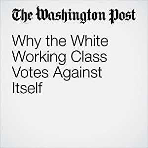 Why the White Working Class Votes Against Itself