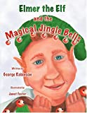Elmer the Elf and the Magical Jingle Bells, George Robinson, 1606106066
