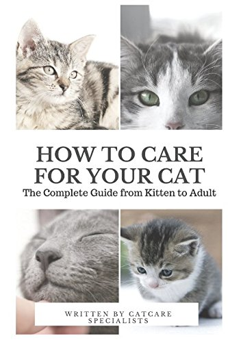 (How to Care for Your Cat: The Complete Guide from Kitten to Adult: A guide to caring for your cat including food, nutrition, behaviour, habits, training and vaccinations)