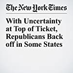 With Uncertainty at Top of Ticket, Republicans Back off in Some States | Jonathan Martin