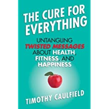 The Cure for Everything: Untangling Twisted Messages about Health, Fitness, and Happiness by Timothy Caulfield (2013-04-09)
